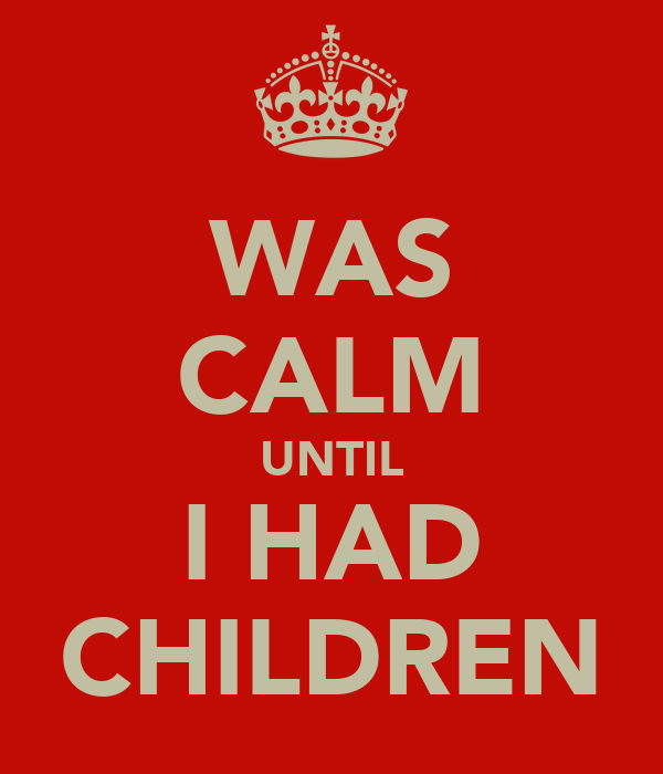 WAS CALM UNTIL I HAD CHILDREN