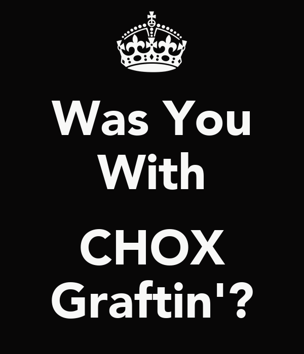 Was You With  CHOX Graftin'?
