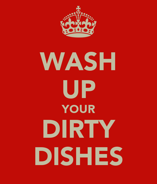 WASH UP YOUR DIRTY DISHES