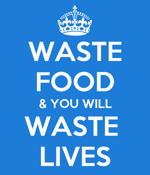 WASTE FOOD & YOU WILL WASTE  LIVES