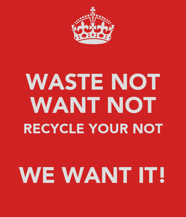 WASTE NOT WANT NOT RECYCLE YOUR NOT  WE WANT IT!