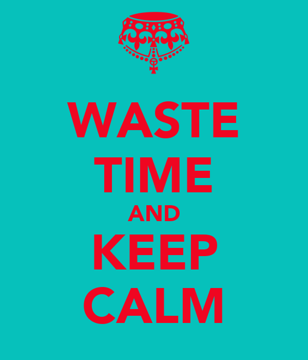 WASTE TIME AND KEEP CALM