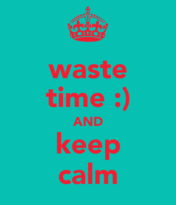 waste time :) AND keep calm