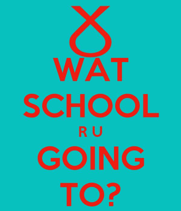 WAT SCHOOL R U GOING TO?