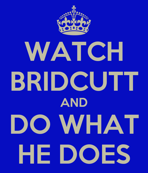 WATCH BRIDCUTT AND DO WHAT HE DOES