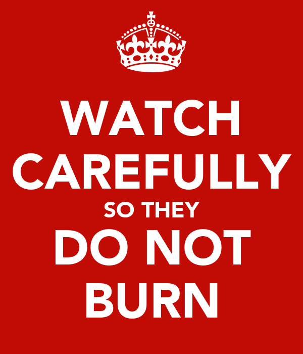 WATCH CAREFULLY SO THEY DO NOT BURN