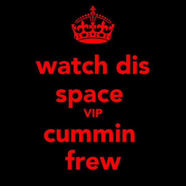 watch dis space  VIP cummin  frew