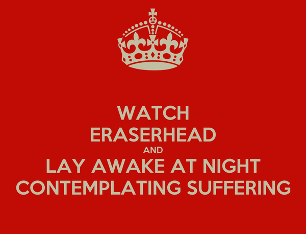 WATCH ERASERHEAD AND LAY AWAKE AT NIGHT CONTEMPLATING SUFFERING