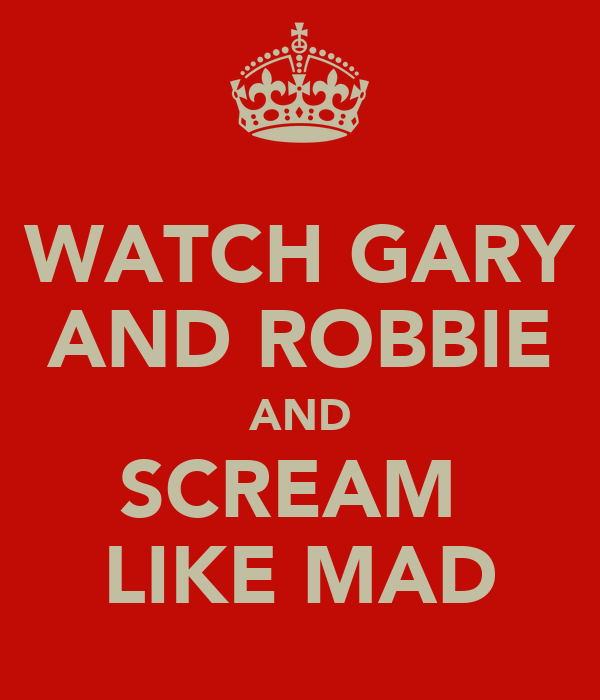 WATCH GARY AND ROBBIE AND SCREAM  LIKE MAD