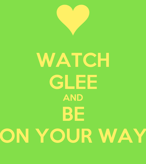 WATCH GLEE AND BE ON YOUR WAY