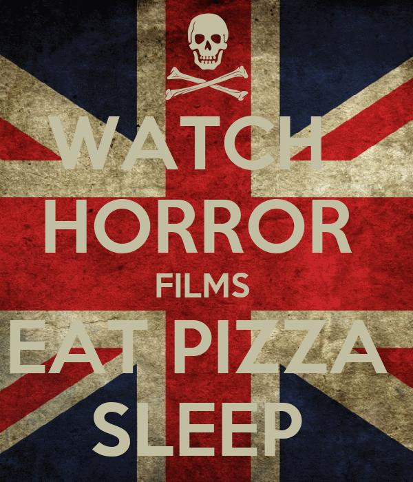 WATCH   HORROR  FILMS  EAT PIZZA  SLEEP