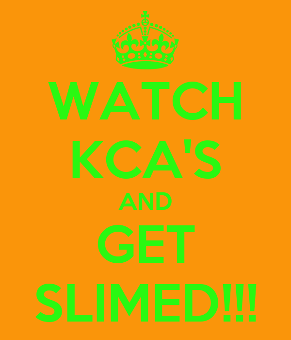 WATCH KCA'S AND GET SLIMED!!!