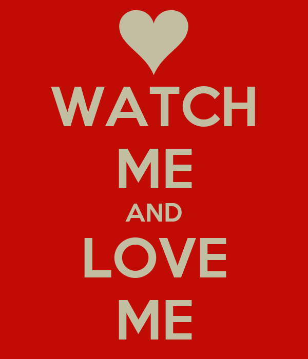 WATCH ME AND LOVE ME