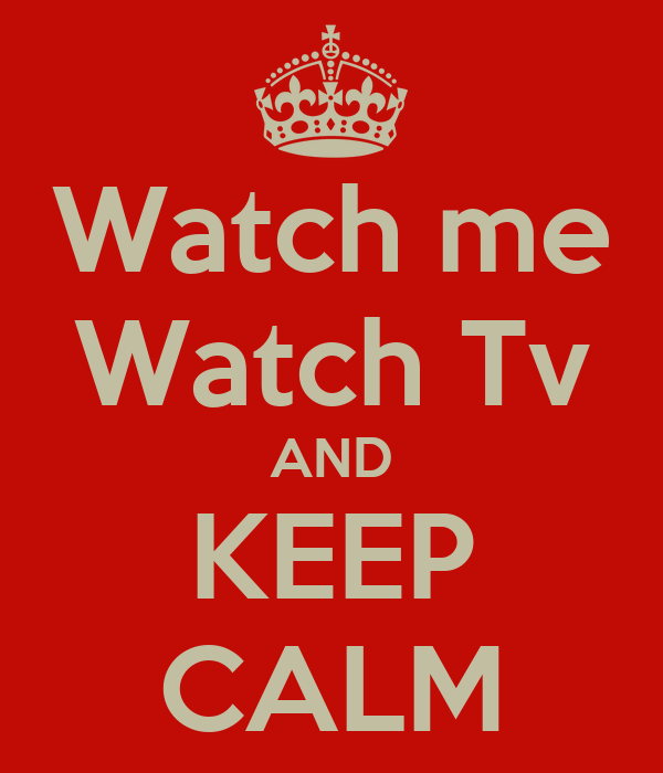 Watch me Watch Tv AND KEEP CALM