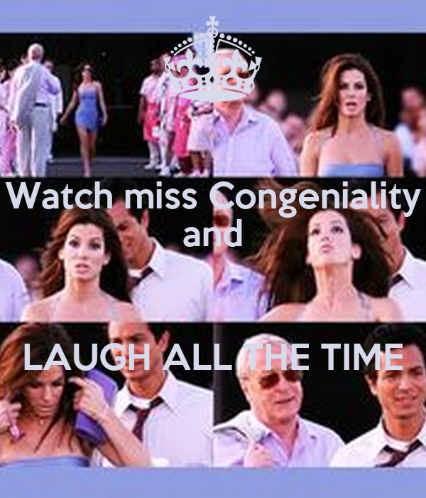 Watch miss Congeniality and  LAUGH ALL THE TIME