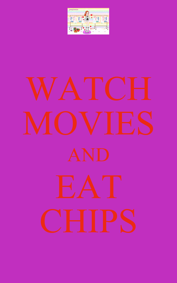 WATCH MOVIES AND EAT CHIPS