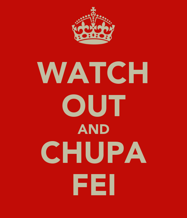 WATCH OUT AND CHUPA FEI