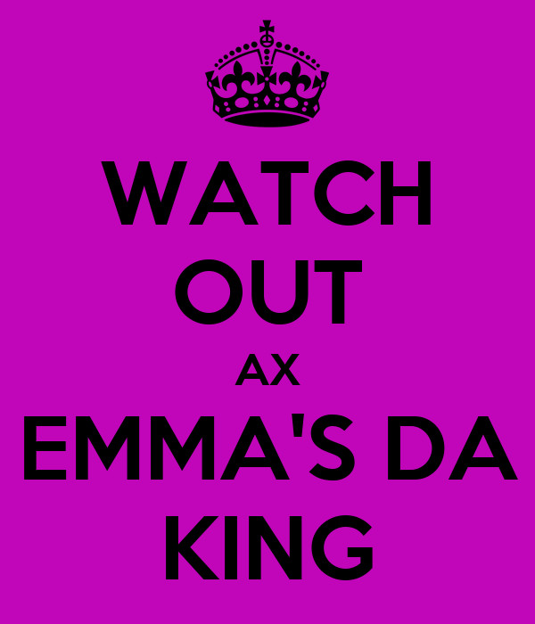 WATCH OUT AX EMMA'S DA KING
