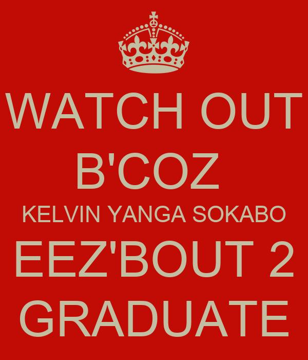 WATCH OUT B'COZ  KELVIN YANGA SOKABO EEZ'BOUT 2 GRADUATE