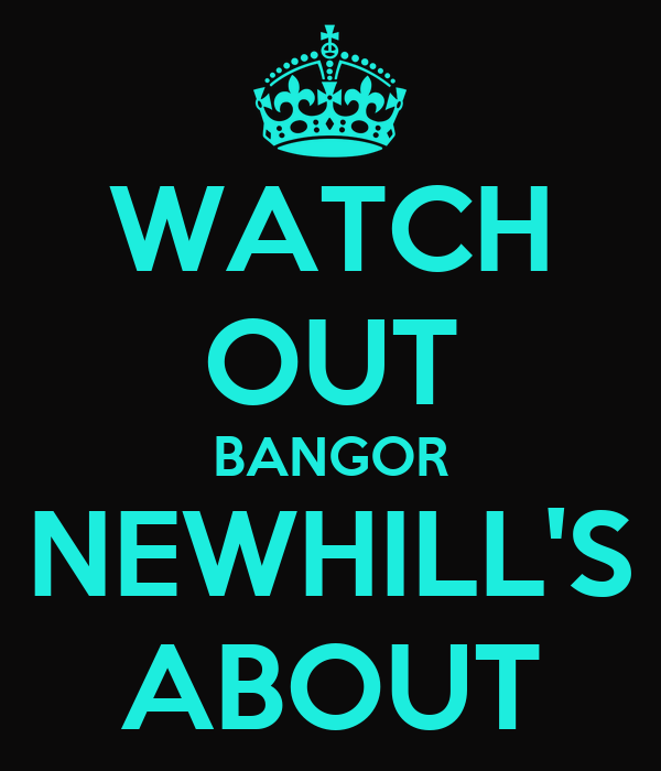 WATCH OUT BANGOR NEWHILL'S ABOUT