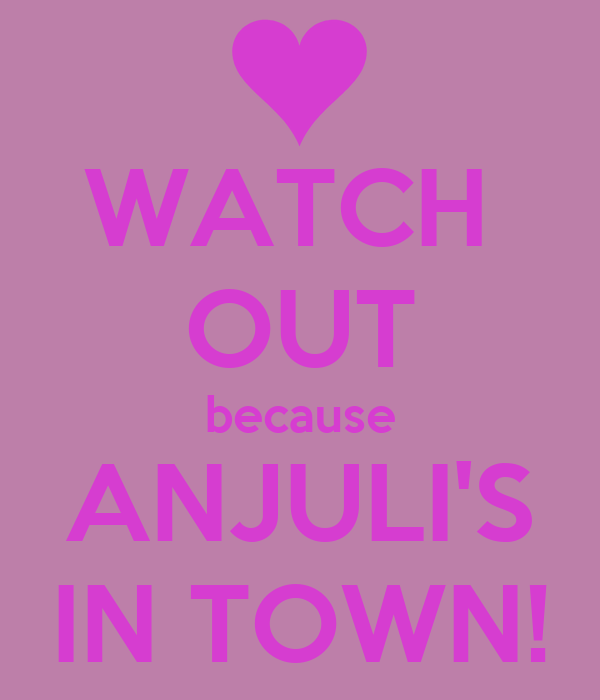 WATCH  OUT because ANJULI'S IN TOWN!