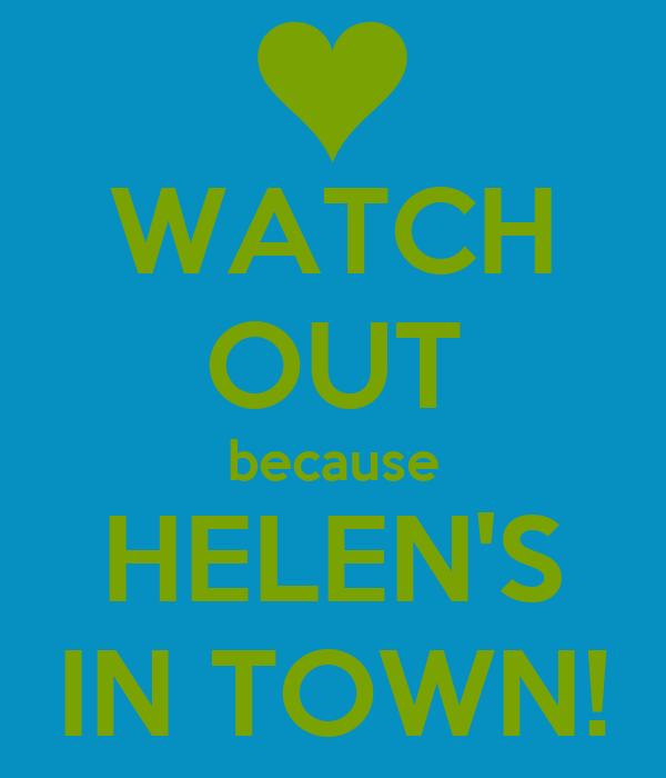 WATCH OUT because HELEN'S IN TOWN!