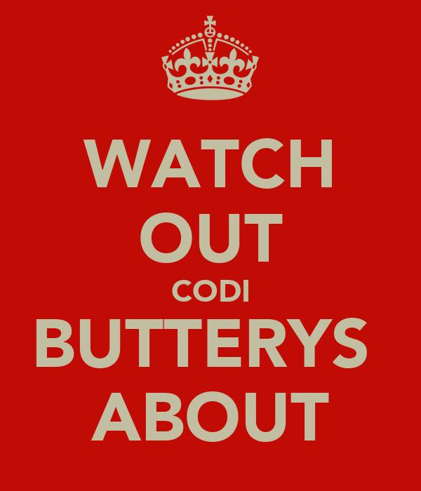 WATCH OUT CODI BUTTERYS  ABOUT