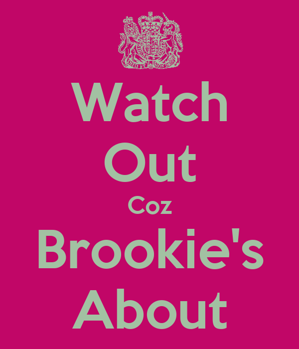 Watch Out Coz Brookie's About