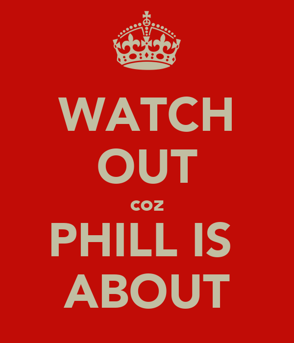 WATCH OUT coz PHILL IS  ABOUT