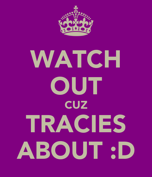 WATCH OUT CUZ TRACIES ABOUT :D