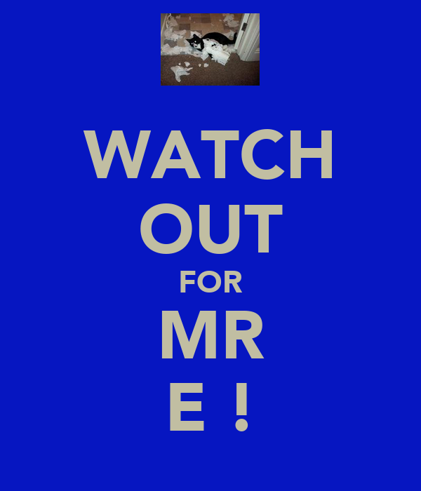 WATCH OUT FOR MR E !