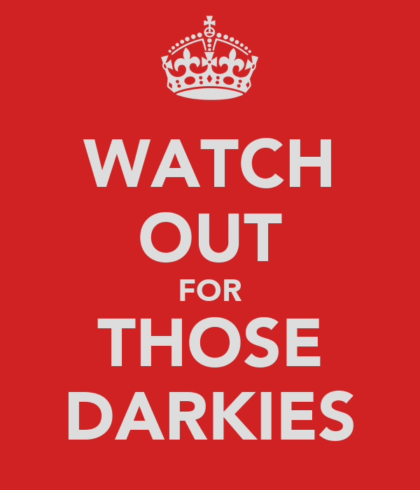 WATCH OUT FOR THOSE DARKIES