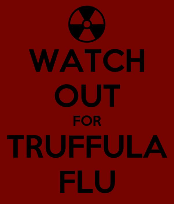 WATCH OUT FOR TRUFFULA FLU