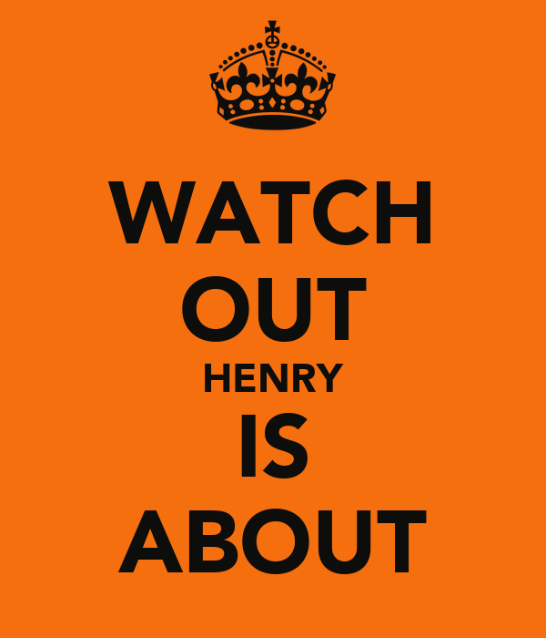 WATCH OUT HENRY IS ABOUT