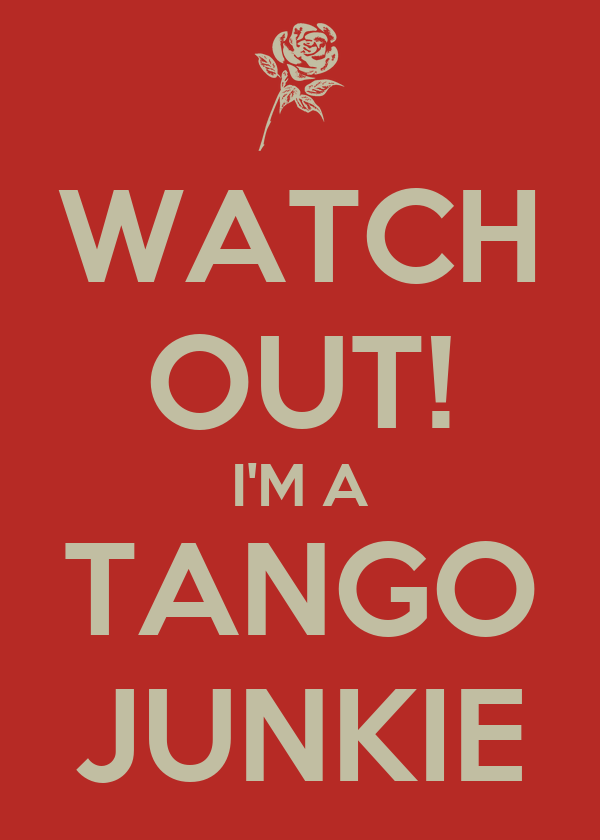 WATCH OUT! I'M A TANGO JUNKIE