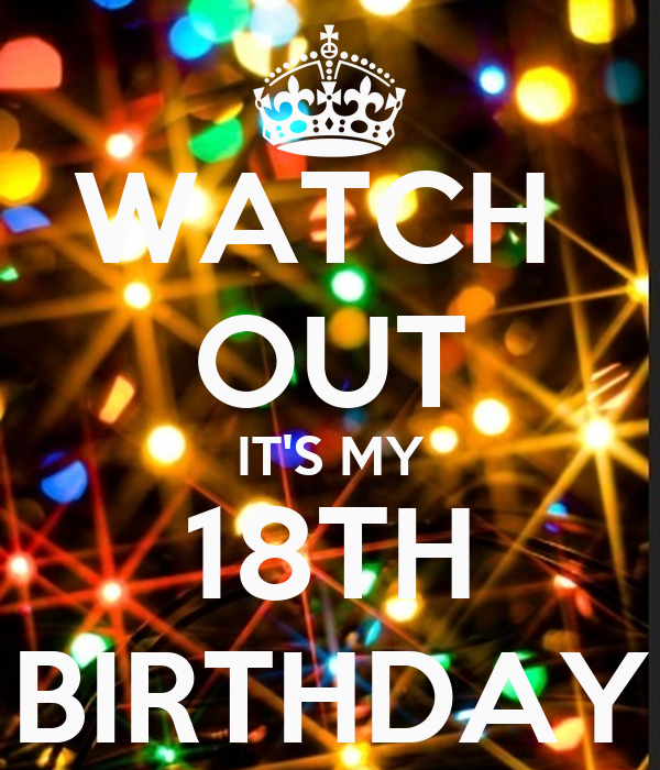 WATCH  OUT IT'S MY 18TH BIRTHDAY