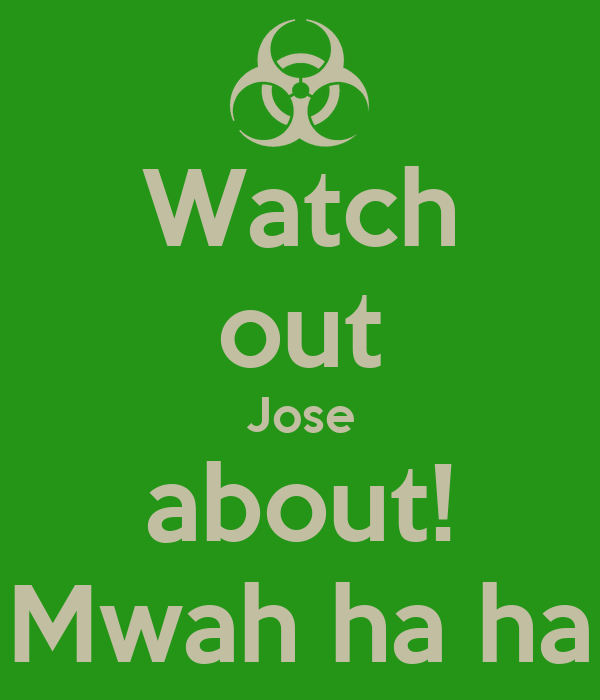 Watch out Jose about! Mwah ha ha