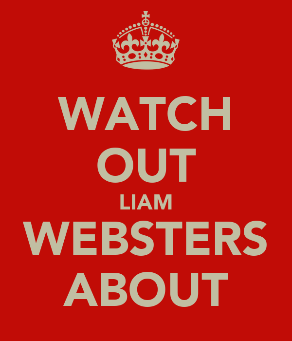 WATCH OUT LIAM WEBSTERS ABOUT