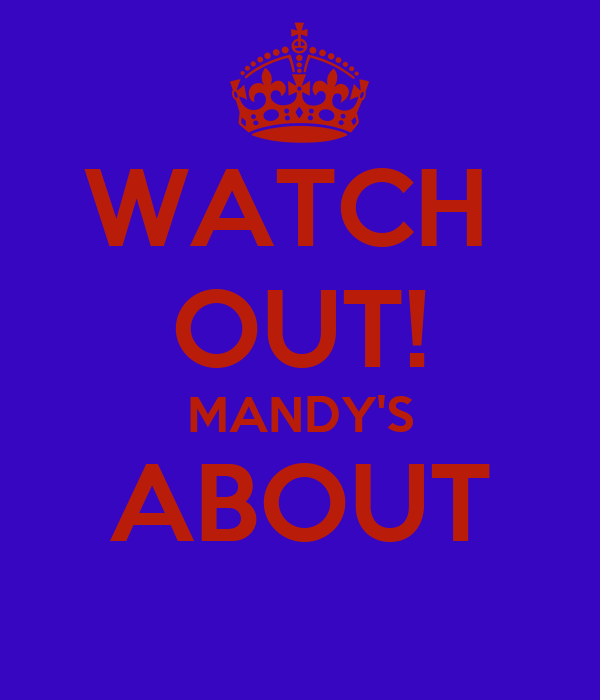 WATCH  OUT! MANDY'S ABOUT