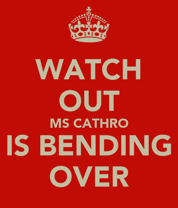 WATCH OUT MS CATHRO IS BENDING OVER