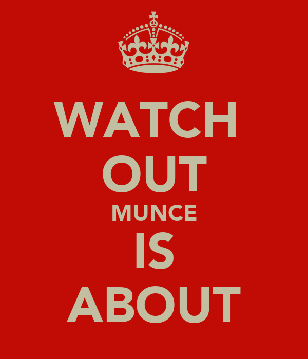 WATCH  OUT MUNCE IS ABOUT