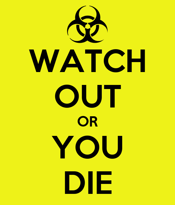 WATCH OUT OR YOU DIE