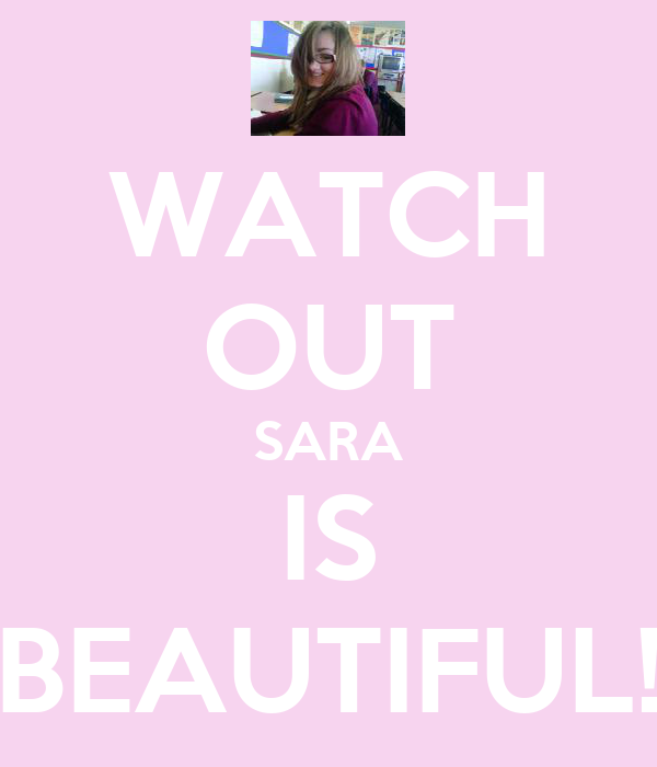 WATCH OUT SARA IS BEAUTIFUL!
