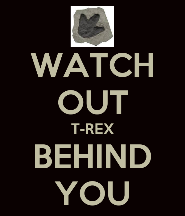 WATCH OUT T-REX BEHIND YOU