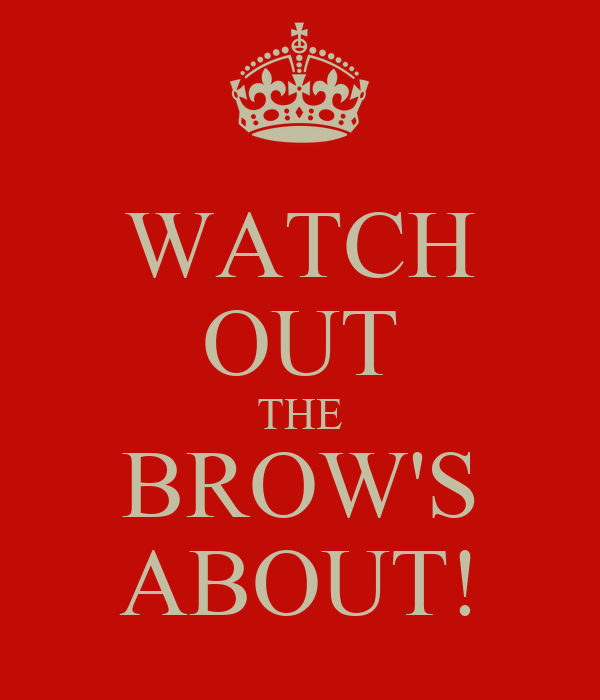 WATCH OUT THE BROW'S ABOUT!