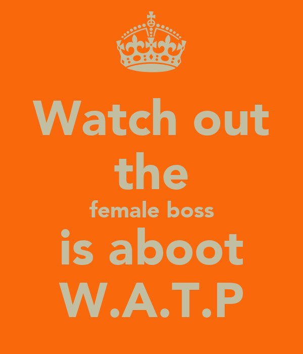 Watch out the female boss is aboot W.A.T.P