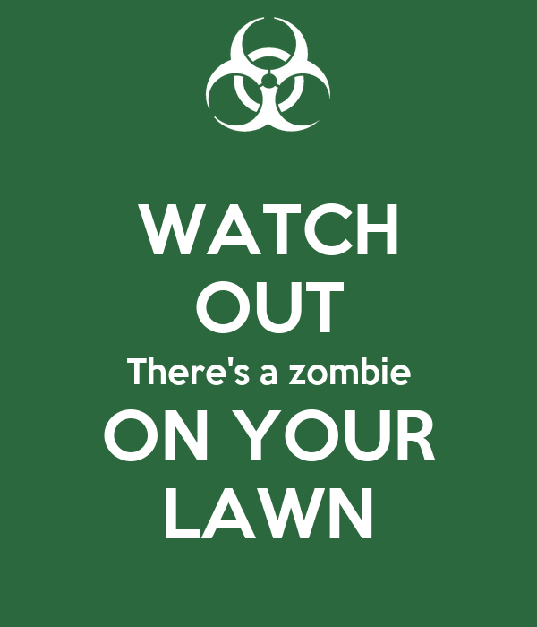 WATCH OUT There's a zombie ON YOUR LAWN
