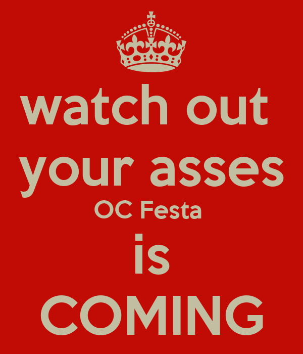 watch out  your asses OC Festa  is COMING