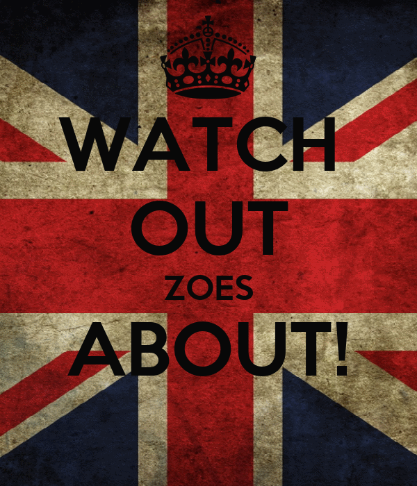 WATCH  OUT ZOES ABOUT!
