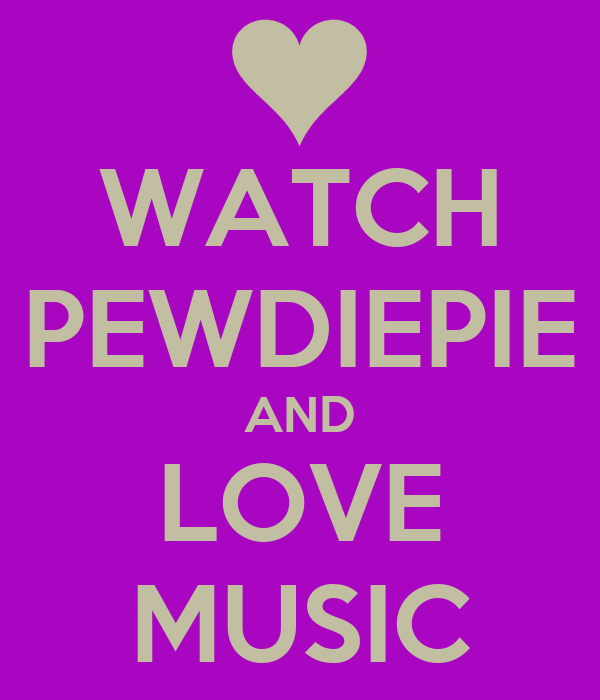 WATCH PEWDIEPIE AND LOVE MUSIC
